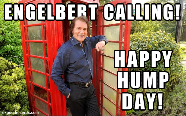 Engelbert Calling Happy Hump Day!
