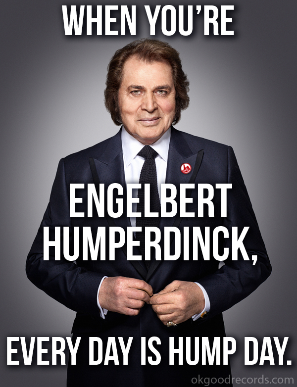 When You're Engelbert Humperdinck, Every Day Is Hump Day.