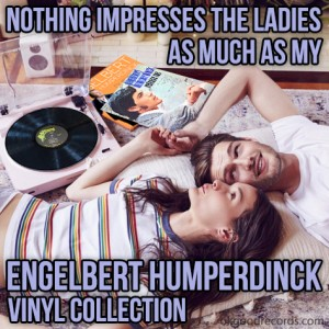 Nothing impresses the ladies as much as my Engelbert Humperdinck vinyl collection.